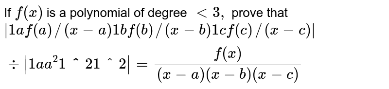 If `f(x)` is a polynomial of degree `<3,` prove that `|1af(a)//(x-a)1bf(b)//(x-b)1cf(c)//(x-c)|-:|1a a^2 1bb^2 1cc^2|=(f(x))/((x-a)(x-b)(x-c))`