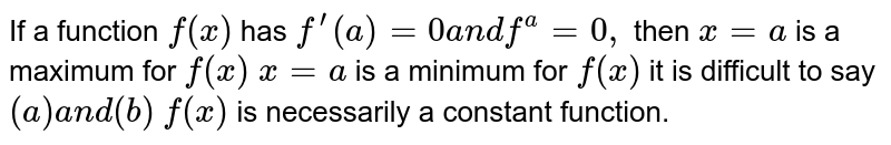 If a function `f(x)` has `f^(prime)(a)=0a n df^(a)=0,` then `x=a` is a maximum for `f(x)`  `x=a` is a minimum for `f(x)`  it is difficult to say `(a)a n d(b)`  `f(x)` is   necessarily a constant function.