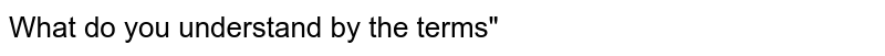 """What do you understand by the terms"""""""