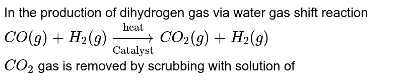 """In the production of dihydrogen gas via water gas shift reaction <br> `CO(g)+H_(2)(g) underset(""""Catalyst"""")overset(""""heat"""")to CO_(2)(g)+H_(2)(g)` <br> `CO_(2)` gas is removed by scrubbing with solution of"""
