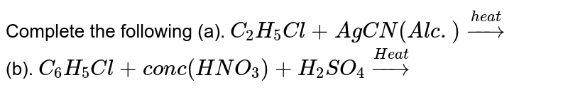 Complete the following (a). `C_(2)H_(5)Cl+AgCN(Alc.)overset(heat)to` <br> (b). `C_(6)H_(5)Cl+conc(HNO_(3))+H_(2)SO_(4)overset(Heat)to`