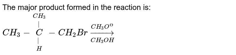 The major product formed in the reaction is: <br> `CH_(3)-underset(H)underset(|)overset(CH_(3))overset(|)(C)-CH_(2)Brunderset(CH_(3)OH)overset(CH_(3)O^(?))to`