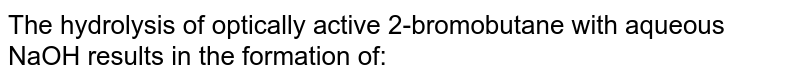 The hydrolysis of optically active 2-bromobutane with aqueous NaOH results in the formation of: