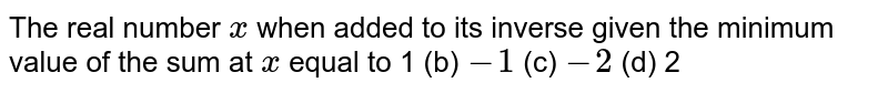 The real number `x` when added to its inverse given the minimum value of the sum at `x` equal to 1 (b) `-1`  (c) `-2`  (d) 2