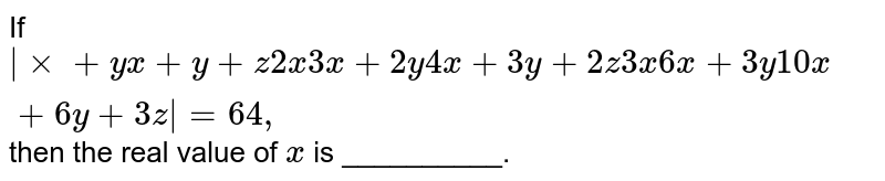 If `|xx+y x+y+z2x3x+2y4x+3y+2z3x6x+3y 10 x+6y+3z|=64 ,` then the real value of `x` is __________.
