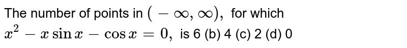 The number of points in `(-oo,oo),` for which `x^2-xsinx-cosx=0,` is 6 (b)   4 (c) 2   (d) 0