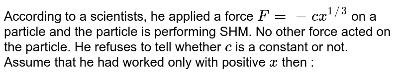 According to a scientists, he applied a force `F = -cx^(1//3)` on a particle and the particle is performing SHM. No other force acted on the particle. He refuses to tell whether `c` is a constant or not. Assume that he had worked only with positive `x` then :