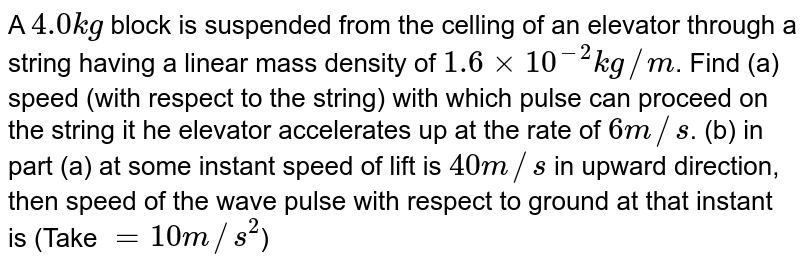 A `4.0 kg` block is suspended from the celling of an elevator through a string having a linear mass density of `1.6 xx 10^(-2) kg//m`. Find (a) speed (with respect to the string) with which pulse can proceed on the string it he elevator accelerates up at the rate of `6 m//s`. (b) in part (a) at some instant speed of lift is `40 m//s` in upward direction, then speed of the wave pulse with respect to ground at that instant is (Take `= 10 m//s^(2)`)