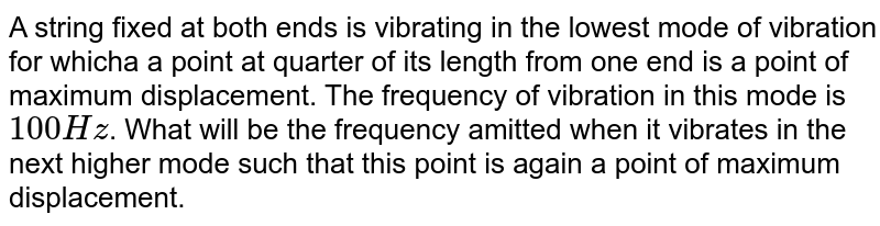 A string fixed  at both ends is vibrating in the lowest mode of vibration for whicha a point at quarter of its length from one end is a point of maximum displacement. The frequency of vibration in this mode is `100 Hz`. What will be the frequency amitted when it vibrates in the next higher mode such that this point is again a point of maximum displacement.
