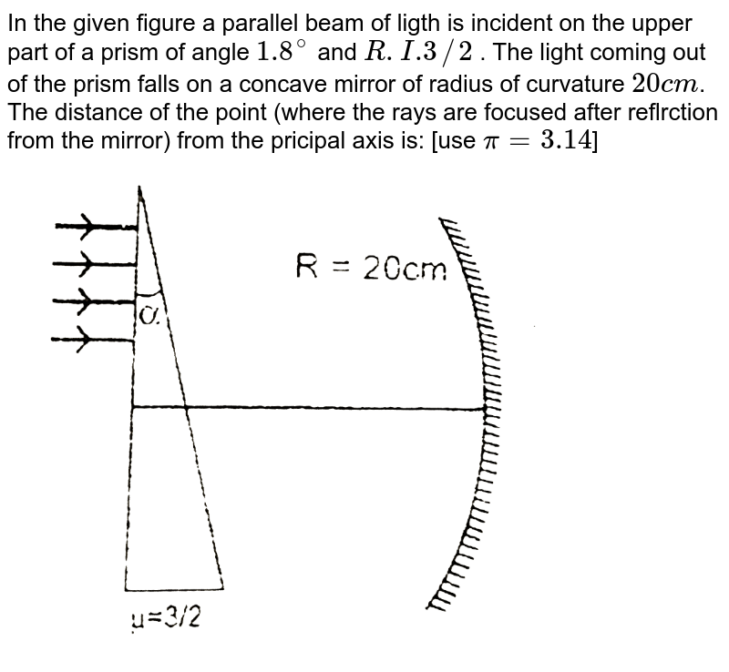 """In the given figure a parallel beam of ligth is incident on the upper part of a prism of angle `1.8^(@)` and `R.I.3//2` . The light coming out of the prism falls on a concave mirror of radius of curvature `20 cm`. The distance of the point (where the rays are focused after reflrction from the mirror) from the pricipal axis is: [use `pi=3.14`] <br>  <img src=""""https://d10lpgp6xz60nq.cloudfront.net/physics_images/RES_OPT_PHY_XII_C01_E01_089_Q01.png"""" width=""""80%"""">"""