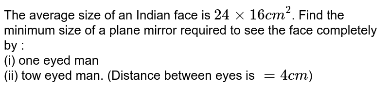 The average size of an Indian face is `24xx16 cm^(2)`. Find the minimum size of a plane mirror required to see the face completely by : <br> (i) one eyed man <br> (ii) tow eyed man. (Distance between eyes is `=4 cm`)
