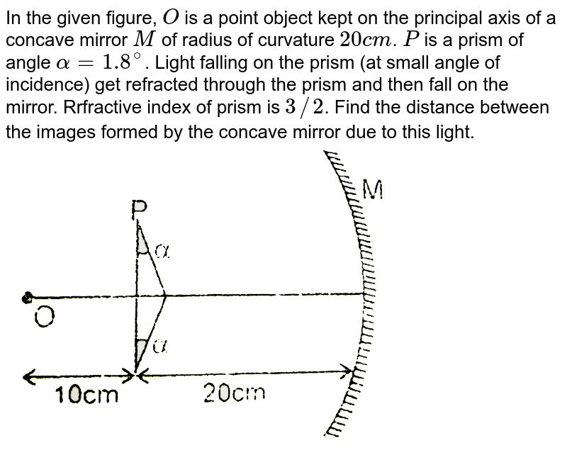 """In the given figure, `O` is a point object kept  on the principal axis of a concave mirror `M` of radius of curvature `20 cm`. `P` is a prism of angle `alpha=1.8^(@)`. Light falling on the prism (at small angle of incidence) get refracted through the prism and then fall on the mirror. Rrfractive index of prism is `3//2`. Find the distance between the images formed by the concave mirror due to this light. <br> <img src=""""https://d10lpgp6xz60nq.cloudfront.net/physics_images/RES_OPT_PHY_XII_C01_E01_248_Q01.png"""" width=""""80%"""">"""