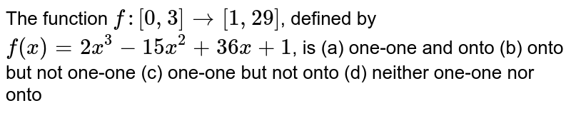 The function `f:[0,3]->[1,29]`, defined by `f(x)=2x^3−15x^2+36x+1`, is (a) one-one and onto (b) onto but not one-one (c) one-one but not onto (d) neither one-one nor onto