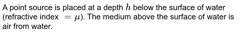 A point source is placed at a depth `h`  below the surface  of water (refractive index `=  mu`). The medium  above the  surface of water is air  from  water.