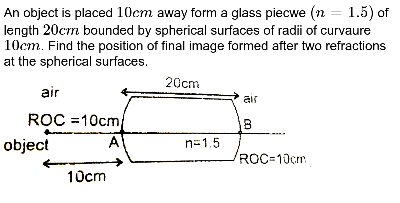 """An object  is placed `10cm` away form a glass piecwe `(n = 1.5)` of length  `20cm` bounded  by spherical  surfaces of radii of curvaure `10cm`. Find the position of final  image formed  after two refractions  at the spherical surfaces. <br> <img src=""""https://d10lpgp6xz60nq.cloudfront.net/physics_images/RES_OPT_PHY_XII_C01_E01_291_Q01.png"""" width=""""80%"""">"""
