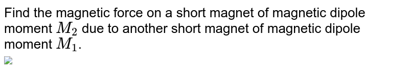 """Find the magnetic force on a short magnet of magnetic dipole moment `M_(2)` due to another short magnet of magnetic dipole moment `M_(1)`.<br> <img src=""""https://d10lpgp6xz60nq.cloudfront.net/physics_images/RES_ELE_PHY_V02_XII_C01_001_Q01.png"""" width=""""80%"""">"""