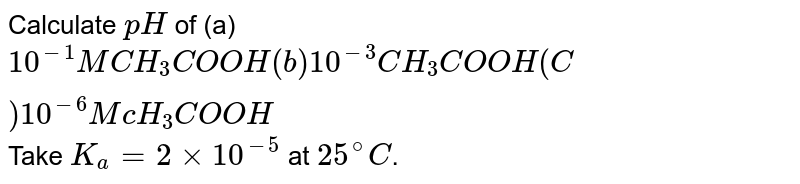 Calculate `pH` of (a)` 10^(-1)MCH_(3)COOH (b) 10^(-3)CH_(3)COOH (C )10^(-6)M cH_(3)COOH` Take `K_(a)=2xx10^(-5)` at `25^(@)C`.