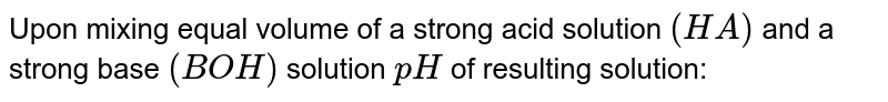 Upon mixing equal volume of a strong acid solution `(HA)` and a strong base `(BOH)` solution `pH` of resulting solution: