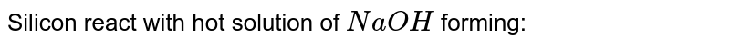 Silicon react with hot solution of `NaOH` forming: