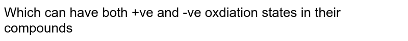 Which can have both +ve and -ve oxdiation states in their compounds