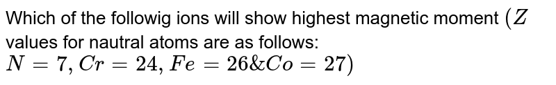 Which of the followig ions will show highest magnetic moment `(Z` values for nautral atoms are as follows: `N = 7, Cr = 24, Fe = 26 & Co = 27)`