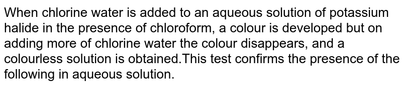 When chlorine water is added to an aqueous solution of potassium halide in the presence of chloroform, a colour is developed but on adding more of chlorine water the colour disappears, and a colourless solution is obtained.This test confirms the presence of the following in aqueous solution.