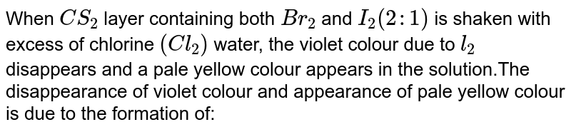 When `CS_(2)` layer containing both `Br_(2)` and `I_(2) (2:1)` is shaken with excess of chlorine `(Cl_(2))` water, the violet colour due to `l_(2)` disappears and a pale yellow colour appears in the solution.The disappearance of violet colour and appearance of pale yellow colour is due to the formation of: