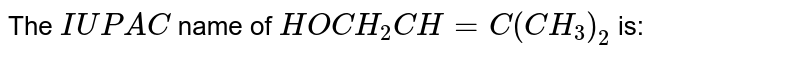 The `IUPAC` name of `HOCH_(2)CH=C(CH_(3))_(2)` is: