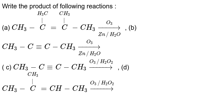 Write the product of following reactions : <br> (a) `CH_(3)-overset(H_(3)C)overset(|)(C )=overset(CH_(3))overset(|)(C )-CH_(3) underset(Zn//H_(2)O)overset(O_(3))rarr`    , (b) `CH_(3)-C-=C-CH_(3) underset(Zn//H_(2)O)overset(O_(3))rarr` <br> ( c) `CH_(3)-C-=C-CH_(3)overset(O_(3)//H_(2)O_(2))rarr`  , (d) `CH_(3)-overset(CH_(3))overset(|)(C )=CH-CH_(3) overset(O_(3)//H_(2)O_(2))rarr`