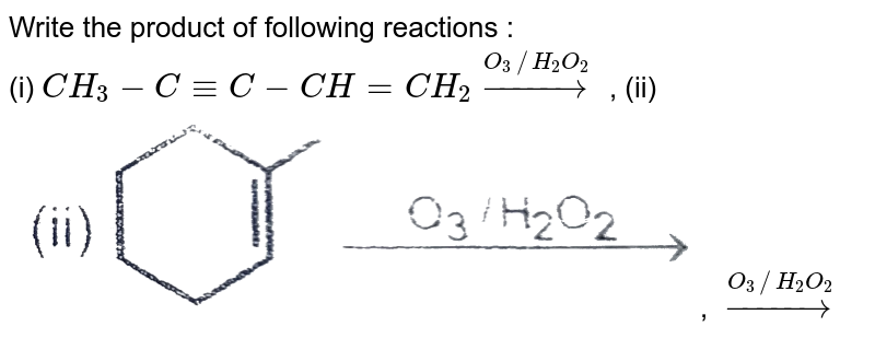 """Write the product of following reactions : <br> (i) `CH_(3)-C-=C-CH=CH_(2) overset(O_(3)//H_(2)O_(2))rarr`   , (ii) <img src=""""https://d10lpgp6xz60nq.cloudfront.net/physics_images/RES_CHM_ORG_XI_C02_E01_027_Q01.png"""" width=""""80%"""">,   `overset(O_(3)//H_(2)O_(2))rarr`"""