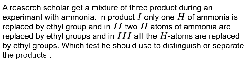 A reaserch scholar get a mixture of three product during an experimant with ammonia. In product `I` only one `H` of ammonia is replaced by ethyl group and in `II` two `H` atoms of ammonia are replaced by ethyl groups and in `III` alll the `H`-atoms are replaced by ethyl groups. Which test he should use to distinguish or separate the products :