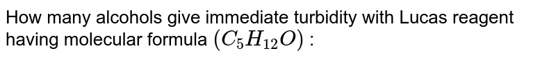 How many alcohols give immediate turbidity with Lucas reagent having molecular formula `(C_(5)H_(12)O)` :