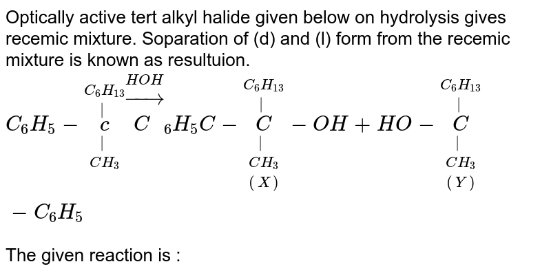 Optically active tert alkyl halide given below on hydrolysis gives recemic mixture. Soparation of (d)  and (l) form from the recemic mixture is known as resultuion. <br> `C_(6)H_(5)-overset(C_(6)H_(13)) overset(|)underset(CH_(3))underset(|)(Br)- overset(HOH)toC_(6)H_(5)C-overset(C_(6)H_(13)) overset(|)underset((X))underset(CH_(3))underset(|)C-OH+HO-overset(C_(6)H_(13)) overset(|) underset((Y))underset(CH_(3)) underset(|)C-C_(6)H_(5)` <br> The given reaction is :