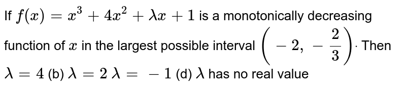 If `f(x)=x^3+4x^2+lambdax+1` is a monotonically decreasing function of `x` in the largest possible interval `(-2,-2/3)dot` Then `lambda=4`  (b) `lambda=2`  `lambda=-1`  (d) `lambda` has no real value