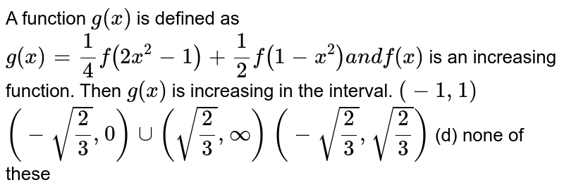 A function `g(x)` is defined as `g(x)=1/4f(2x^2-1)+1/2f(1-x^2)a n df(x)` is an increasing function. Then `g(x)` is increasing in the interval. `(-1,1)`    `(-sqrt(2/3),0)uu(sqrt(2/3),oo)`  `(-sqrt(2/3),sqrt(2/3))`  (d)   none of these