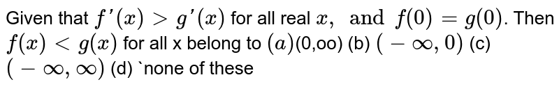 Given that `f'(x) > g'(x)` for all real  `x, and f(0)=g(0)`. Then  `f(x) < g(x)` for all x belong to  `(a) `(0,oo)  (b)  `(-oo,0)`  (c)  `(-oo,oo)`  (d)  `none of these
