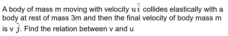 A body of mass m moving with velocity `u hati` collides elastically with a body at rest of mass 3m and then the final velocity of body mass m is v `hatj`. Find the relation between v and u
