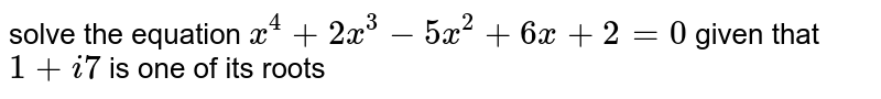 solve the equation `x^4 +2x^3 -5x^2 +6x+2=0` given that `1+i 7` is one of its roots