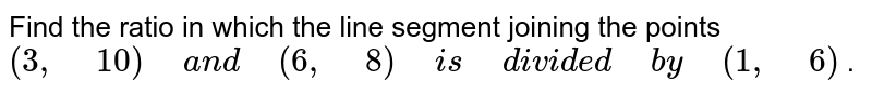 """Find the ratio in which the line segment joining the points`(3,""""\ """"10)""""\ """"a n d""""\ """"(6,""""\ """"8)""""\ """"i s""""\ """"d i v i d e d""""\ """"b y""""\ """"(1,""""\ """"6)` ."""