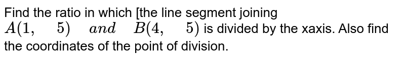 """Find the ratio in which [the line segment joining `A(1,""""\ """"5)""""\ """"a n d""""\ """"B(4,""""\ """"5)`  is divided by the xaxis.   Also find the coordinates of the point of division."""