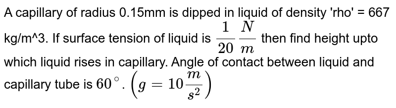 A capillary of radius 0.15mm is dipped in liquid of density 'rho' = 667 kg/m^3. If surface tension of liquid is `1/20 N/m` then find height upto which liquid rises in capillary. Angle of contact between liquid and capillary tube is `60^@`. `(g=10m/s^2)`