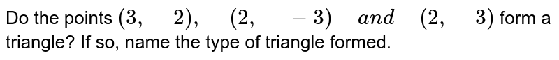 """Do the points `(3,""""\ """"2),""""\ """"(2,""""\ """"-3)""""\ """"a n d""""\ """"(2,""""\ """"3)` form a triangle? If so, name the type of   triangle formed."""