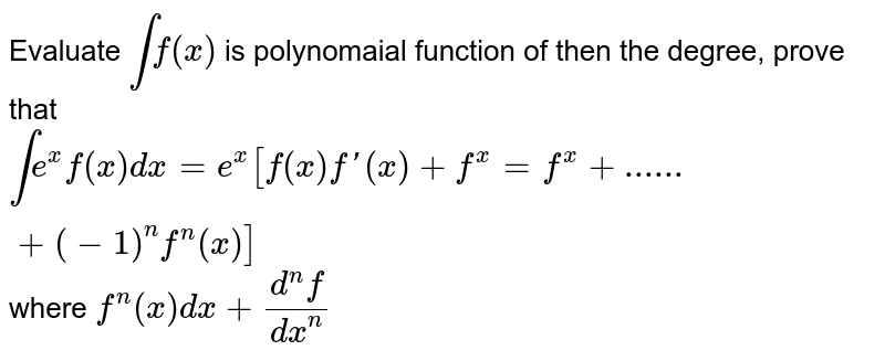 Evaluate  `int f(x)` is polynomaial function of then the degree, prove that  `int e^x f(x) dx=e^x[f(x) f'(x)+f^x=f^x+......+(-1)^n f^n (x)]` where  `f^n(x) dx+(d^nf)/(dx^n)`