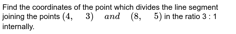 """Find the coordinates of the point which divides the line segment   joining the points `(4,""""\ """"3)""""\ """"a n d""""\ """"(8,""""\ """"5)` in the ratio 3 : 1 internally."""