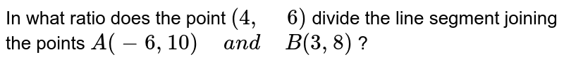 """In what ratio does the point `(4,""""\ """"6)` divide the line segment joining the points `A(-6, 10)""""\ """"a n d""""\ """"B(3, 8)` ?"""