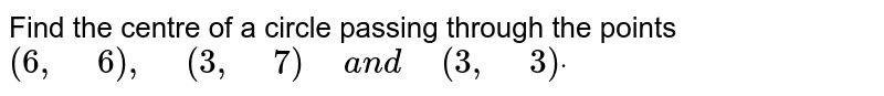 """Find   the centre of a circle passing through the points `(6,""""\ """"6),""""\ """"(3,""""\ """"7)""""\ """"a n d""""\ """"(3,""""\ """"3)dot`"""