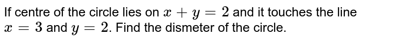 If centre of the circle lies on `x+y=2` and it touches the line `x=3` and `y=2`. Find the dismeter of the circle.