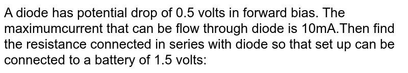 A diode has potential drop of 0.5 volts in forward bias. The maximumcurrent that can be flow through diode is 10mA.Then find the resistance connected in series with diode so that set up can be connected to a battery of 1.5 volts: