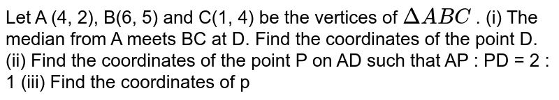 Let   A (4, 2), B(6, 5) and C(1, 4) be the vertices of `DeltaA B C` . (i) The median from A meets BC at D. Find   the coordinates of the point D. (ii) Find the coordinates of the point P on AD   such that AP : PD = 2 : 1 (iii) Find the coordinates of p