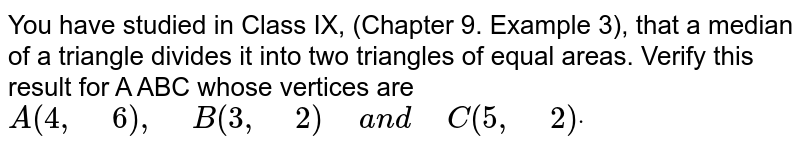 """You have studied in Class IX, (Chapter 9. Example 3), that a median   of a triangle divides it into two triangles of equal areas. Verify this   result for A ABC whose vertices are `A(4,""""\ """"6),""""\ """"B(3,""""\ """"2)""""\ """"a n d""""\ """"C(5,""""\ """"2)dot`"""